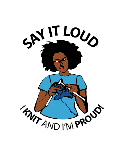 Say it loud I knit and I'm proud